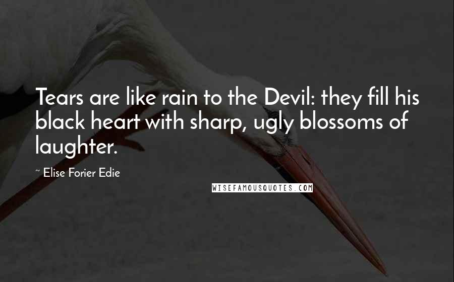 Elise Forier Edie quotes: Tears are like rain to the Devil: they fill his black heart with sharp, ugly blossoms of laughter.