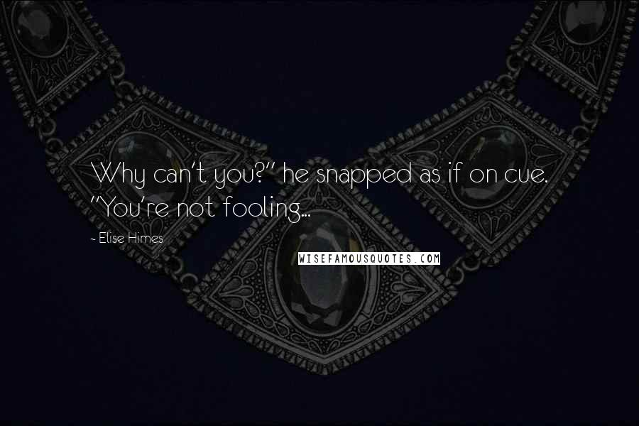 """Elise Himes quotes: Why can't you?"""" he snapped as if on cue. """"You're not fooling..."""