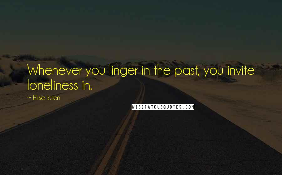 Elise Icten quotes: Whenever you linger in the past, you invite loneliness in.