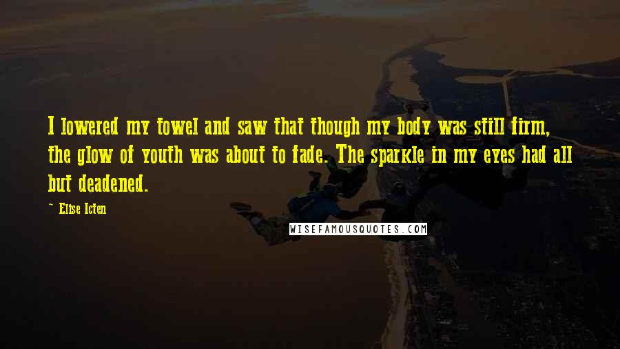 Elise Icten quotes: I lowered my towel and saw that though my body was still firm, the glow of youth was about to fade. The sparkle in my eyes had all but deadened.