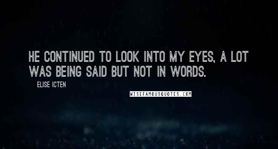 Elise Icten quotes: He continued to look into my eyes, a lot was being said but not in words.