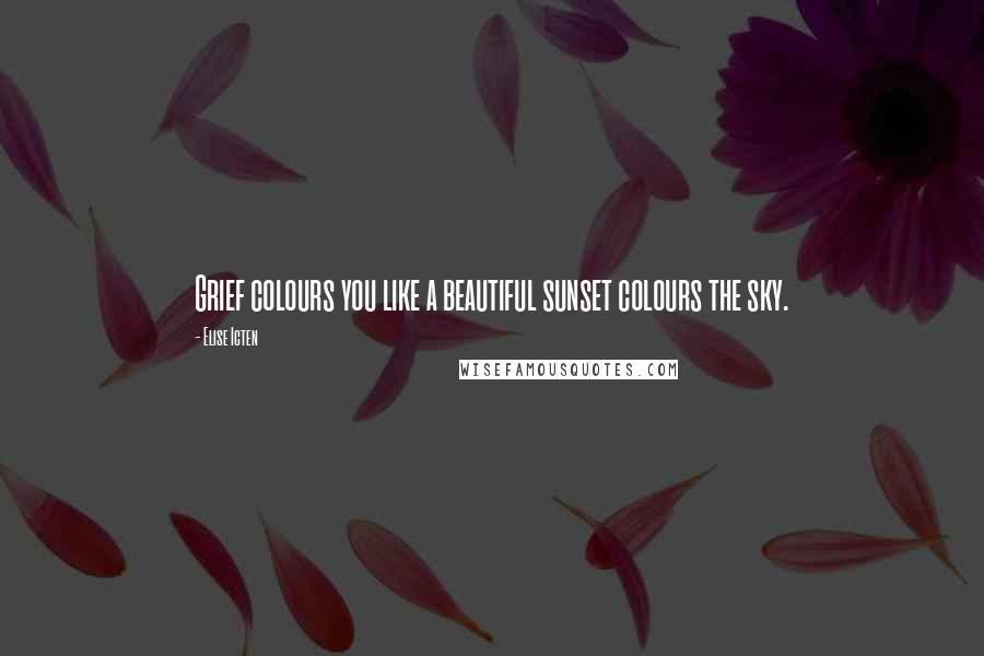 Elise Icten quotes: Grief colours you like a beautiful sunset colours the sky.