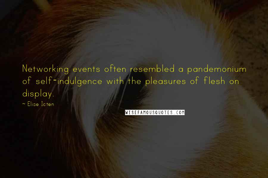 Elise Icten quotes: Networking events often resembled a pandemonium of self-indulgence with the pleasures of flesh on display.