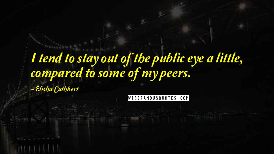 Elisha Cuthbert quotes: I tend to stay out of the public eye a little, compared to some of my peers.