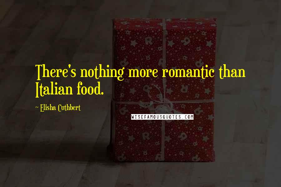 Elisha Cuthbert quotes: There's nothing more romantic than Italian food.