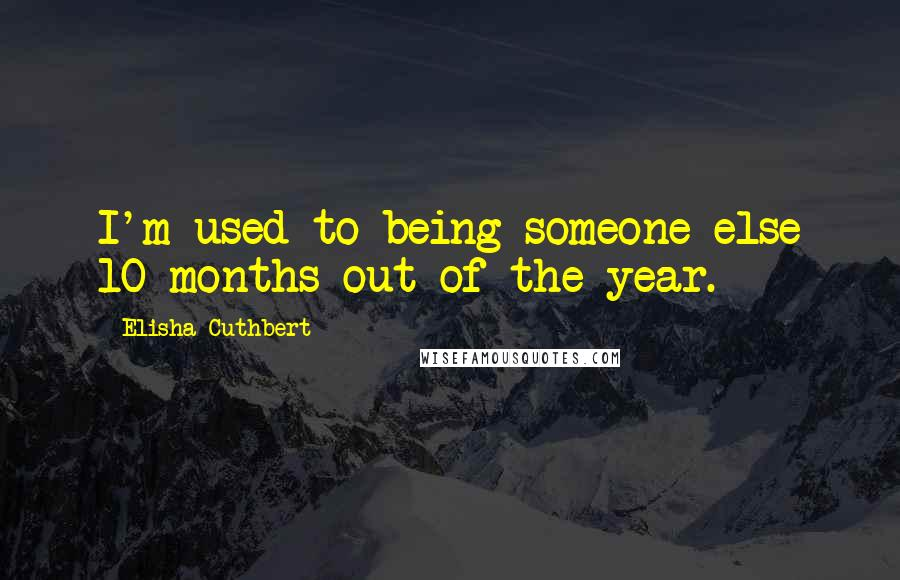 Elisha Cuthbert quotes: I'm used to being someone else 10 months out of the year.