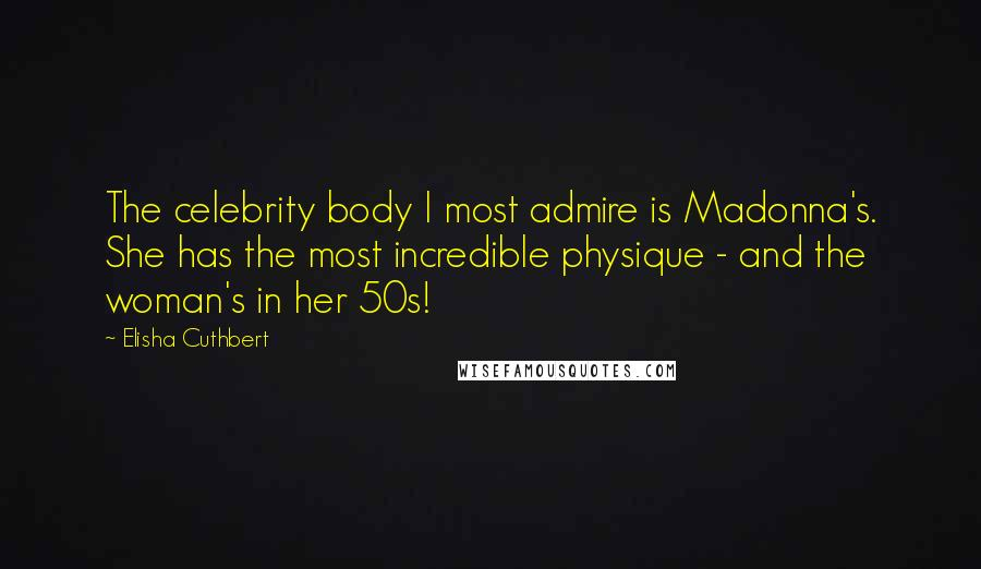 Elisha Cuthbert quotes: The celebrity body I most admire is Madonna's. She has the most incredible physique - and the woman's in her 50s!
