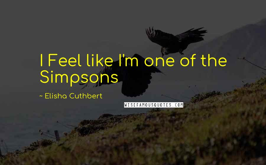 Elisha Cuthbert quotes: I Feel like I'm one of the Simpsons