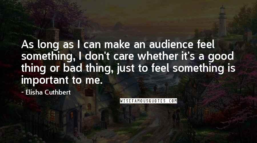Elisha Cuthbert quotes: As long as I can make an audience feel something, I don't care whether it's a good thing or bad thing, just to feel something is important to me.