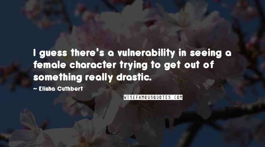 Elisha Cuthbert quotes: I guess there's a vulnerability in seeing a female character trying to get out of something really drastic.