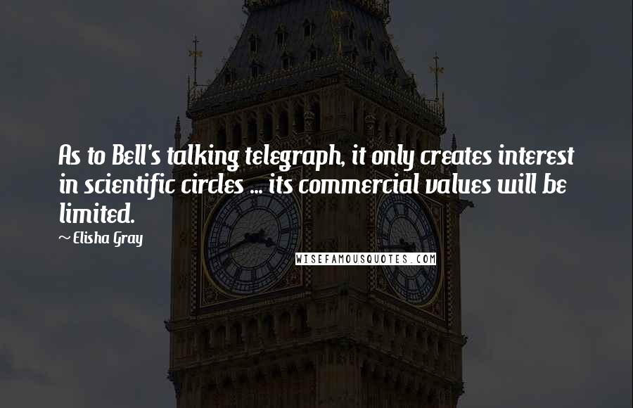 Elisha Gray quotes: As to Bell's talking telegraph, it only creates interest in scientific circles ... its commercial values will be limited.
