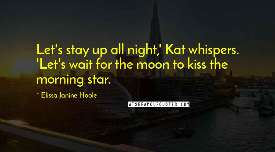 Elissa Janine Hoole quotes: Let's stay up all night,' Kat whispers. 'Let's wait for the moon to kiss the morning star.