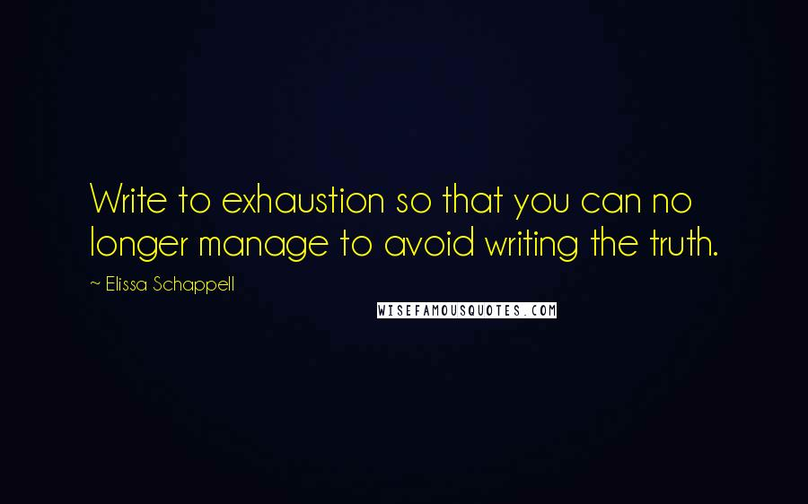 Elissa Schappell quotes: Write to exhaustion so that you can no longer manage to avoid writing the truth.