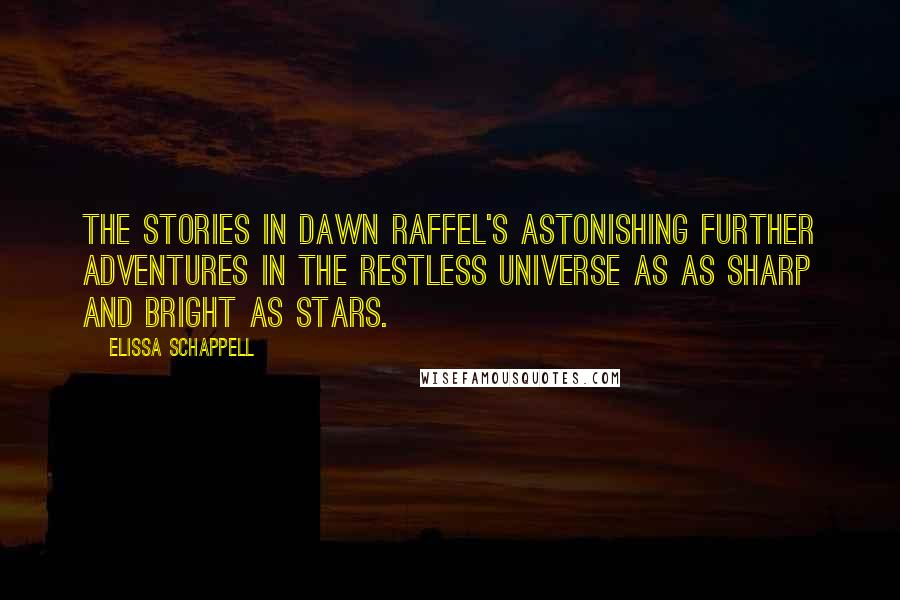 Elissa Schappell quotes: The stories in Dawn Raffel's astonishing Further Adventures in the Restless Universe as as sharp and bright as stars.