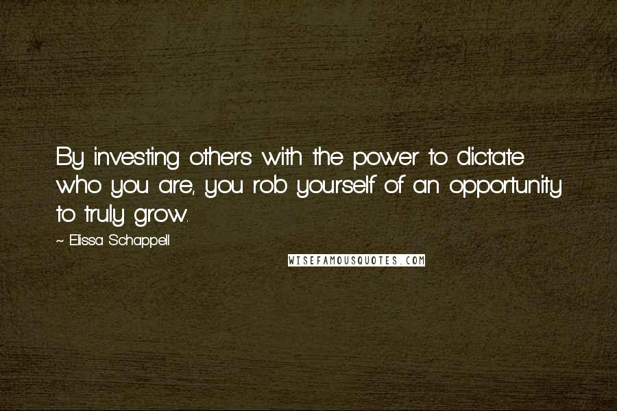 Elissa Schappell quotes: By investing others with the power to dictate who you are, you rob yourself of an opportunity to truly grow.