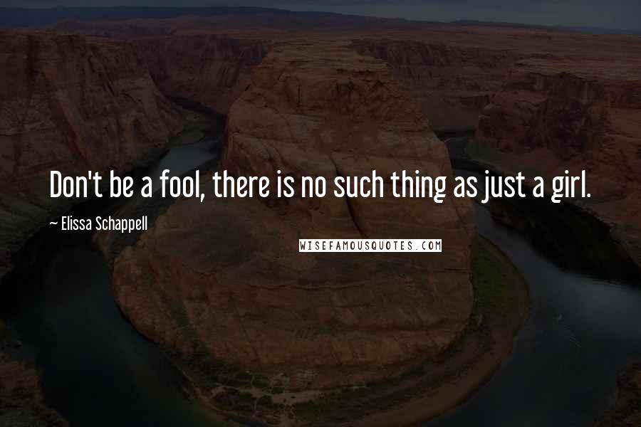 Elissa Schappell quotes: Don't be a fool, there is no such thing as just a girl.