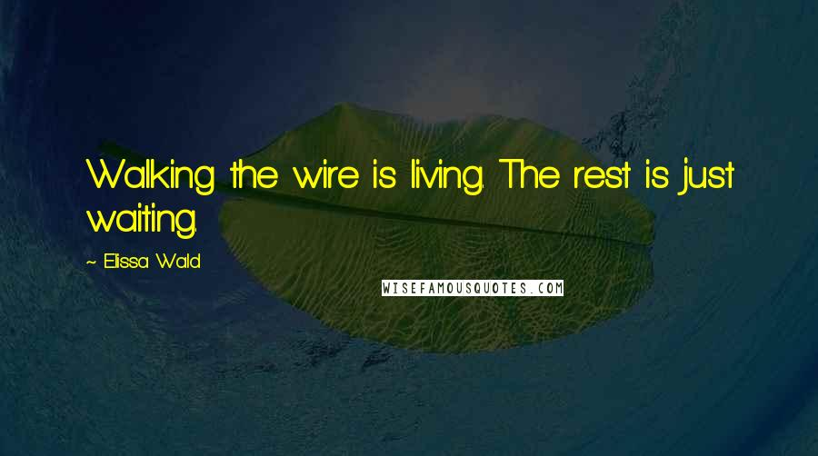Elissa Wald quotes: Walking the wire is living. The rest is just waiting.