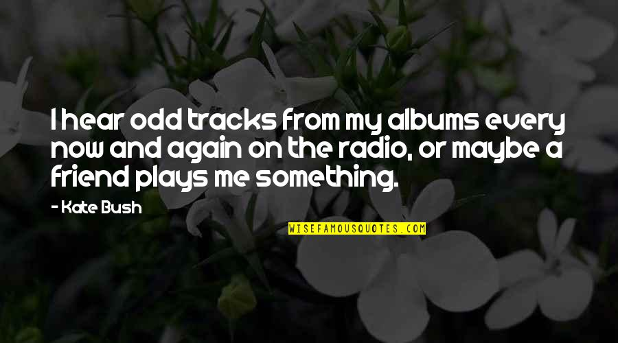 Eliteness Quotes By Kate Bush: I hear odd tracks from my albums every