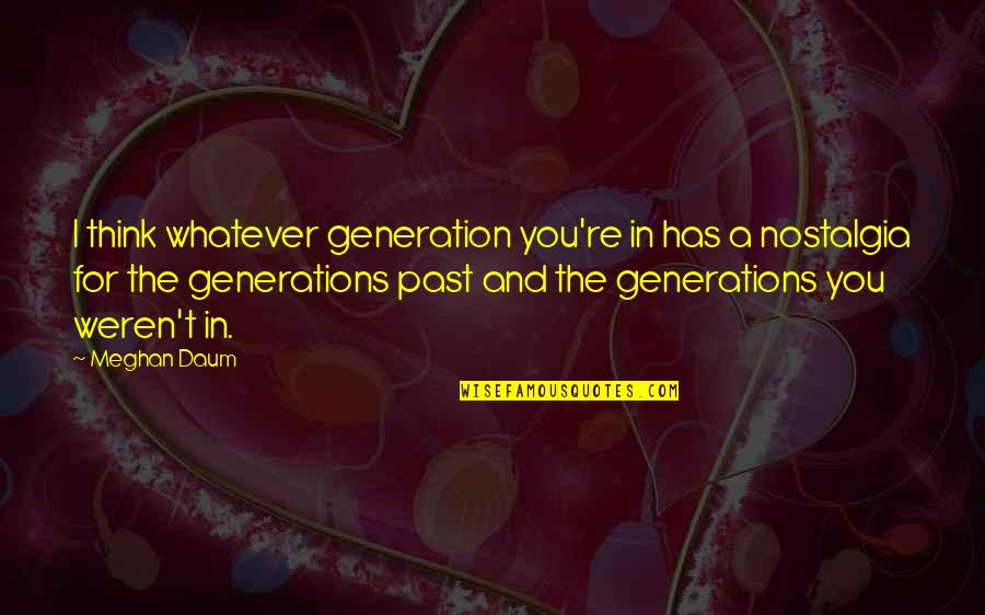 Eliteness Quotes By Meghan Daum: I think whatever generation you're in has a