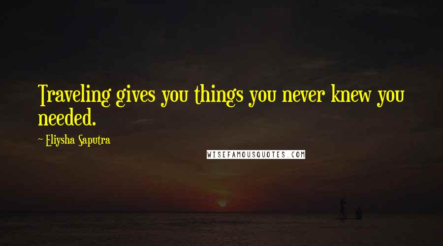 Eliysha Saputra quotes: Traveling gives you things you never knew you needed.