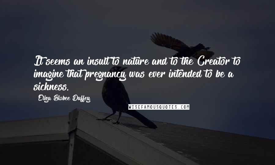 Eliza Bisbee Duffey quotes: It seems an insult to nature and to the Creator to imagine that pregnancy was ever intended to be a sickness.