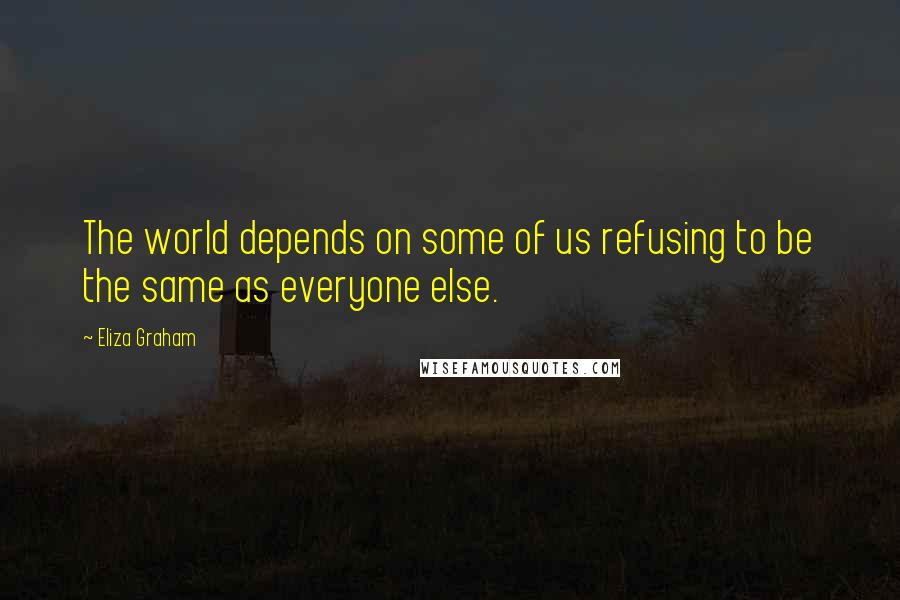 Eliza Graham quotes: The world depends on some of us refusing to be the same as everyone else.