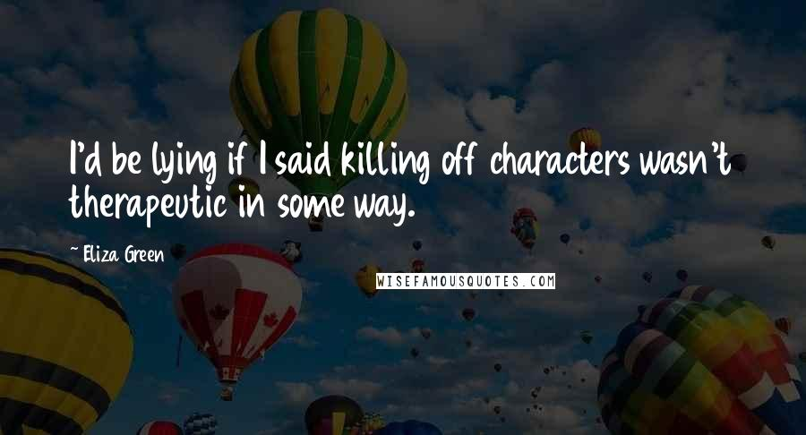 Eliza Green quotes: I'd be lying if I said killing off characters wasn't therapeutic in some way.