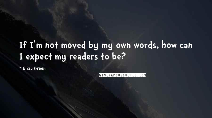 Eliza Green quotes: If I'm not moved by my own words, how can I expect my readers to be?