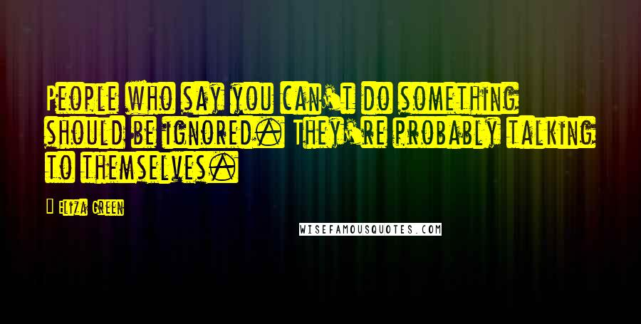 Eliza Green quotes: People who say you can't do something should be ignored. They're probably talking to themselves.