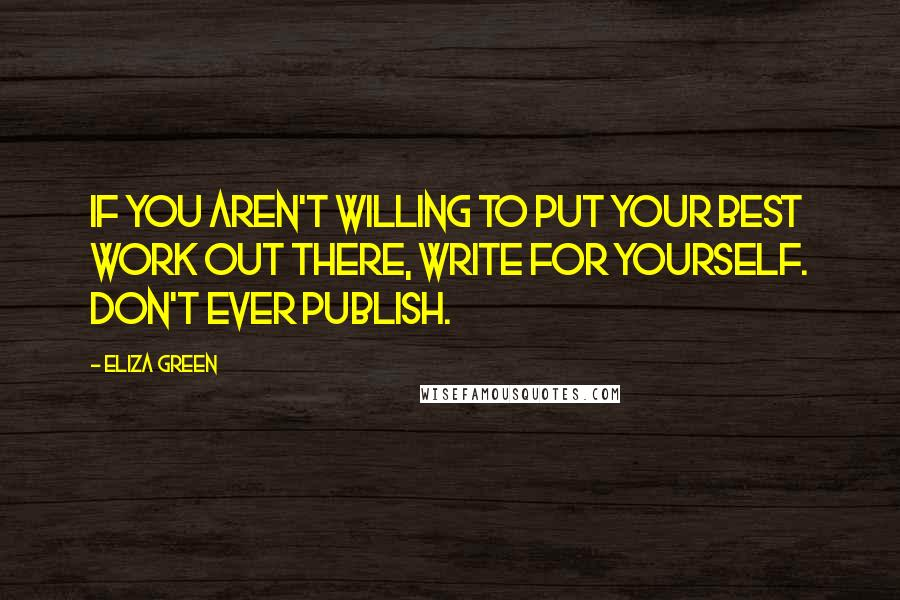 Eliza Green quotes: If you aren't willing to put your best work out there, write for yourself. Don't ever publish.