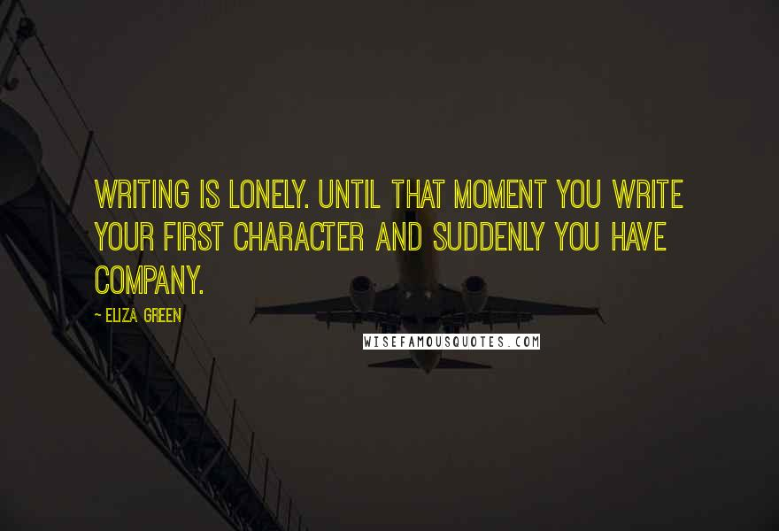 Eliza Green quotes: Writing is lonely. Until that moment you write your first character and suddenly you have company.