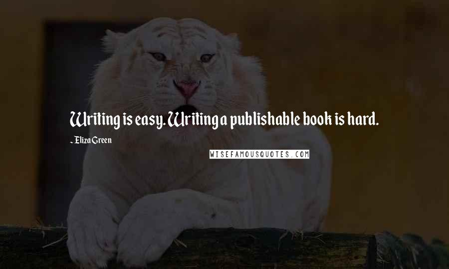 Eliza Green quotes: Writing is easy. Writing a publishable book is hard.