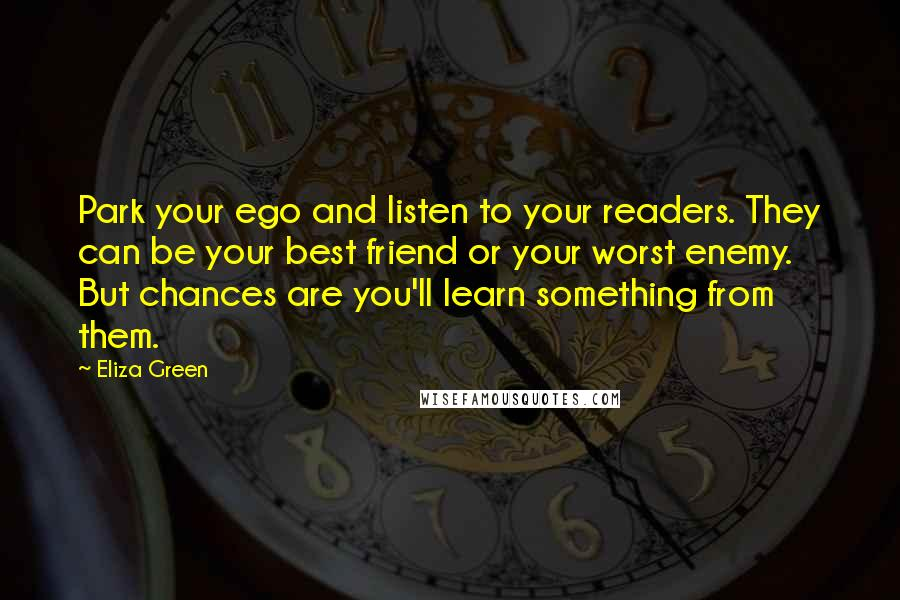 Eliza Green quotes: Park your ego and listen to your readers. They can be your best friend or your worst enemy. But chances are you'll learn something from them.