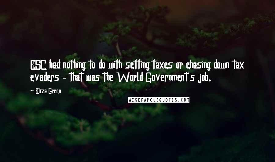 Eliza Green quotes: ESC had nothing to do with setting taxes or chasing down tax evaders - that was the World Government's job.