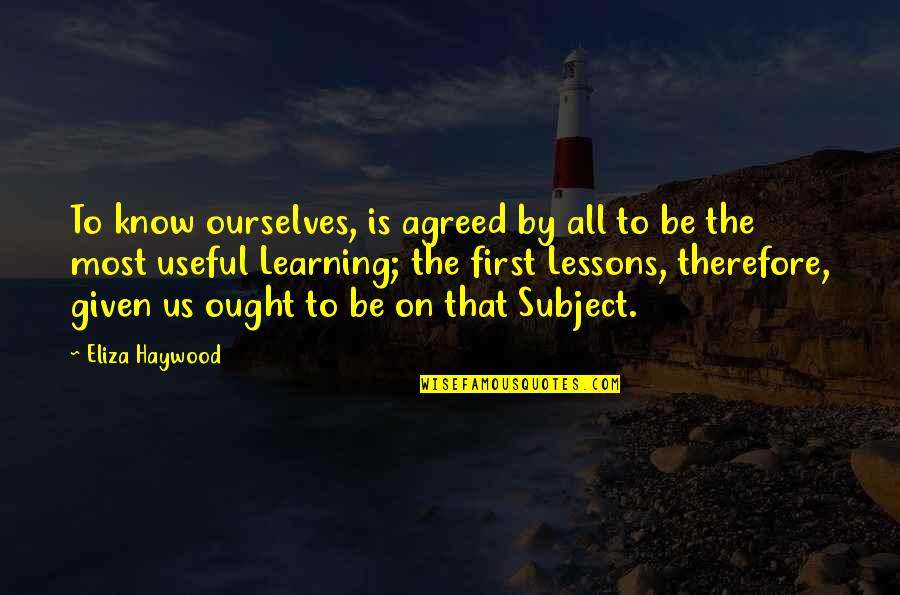 Eliza Haywood Quotes By Eliza Haywood: To know ourselves, is agreed by all to