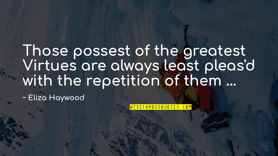 Eliza Haywood Quotes By Eliza Haywood: Those possest of the greatest Virtues are always