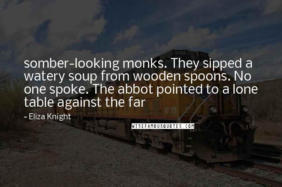 Eliza Knight quotes: somber-looking monks. They sipped a watery soup from wooden spoons. No one spoke. The abbot pointed to a lone table against the far
