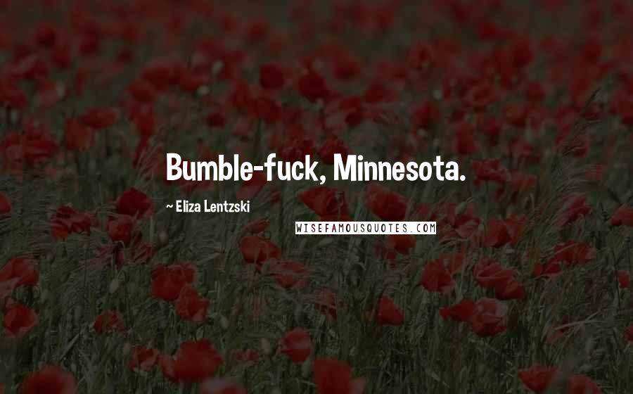 Eliza Lentzski quotes: Bumble-fuck, Minnesota.