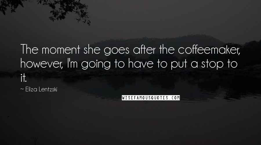 Eliza Lentzski quotes: The moment she goes after the coffeemaker, however, I'm going to have to put a stop to it.