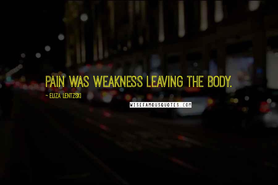 Eliza Lentzski quotes: Pain was weakness leaving the body.