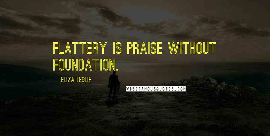 Eliza Leslie quotes: Flattery is praise without foundation.