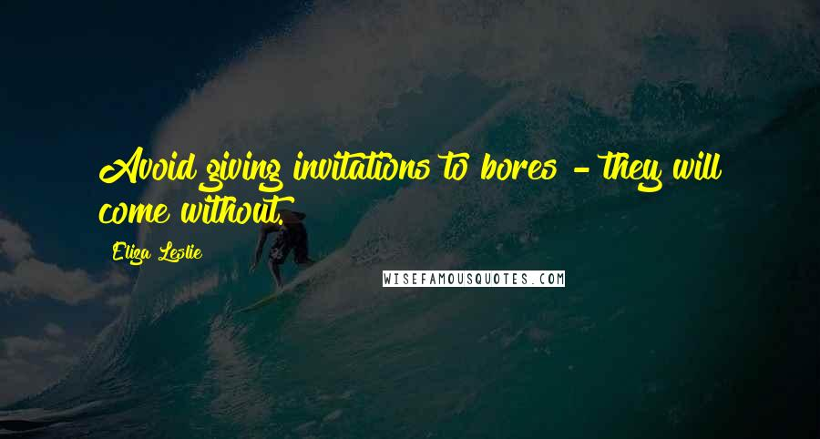 Eliza Leslie quotes: Avoid giving invitations to bores - they will come without.