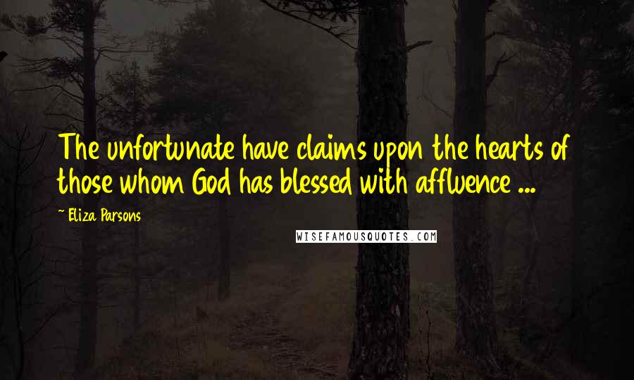 Eliza Parsons quotes: The unfortunate have claims upon the hearts of those whom God has blessed with affluence ...