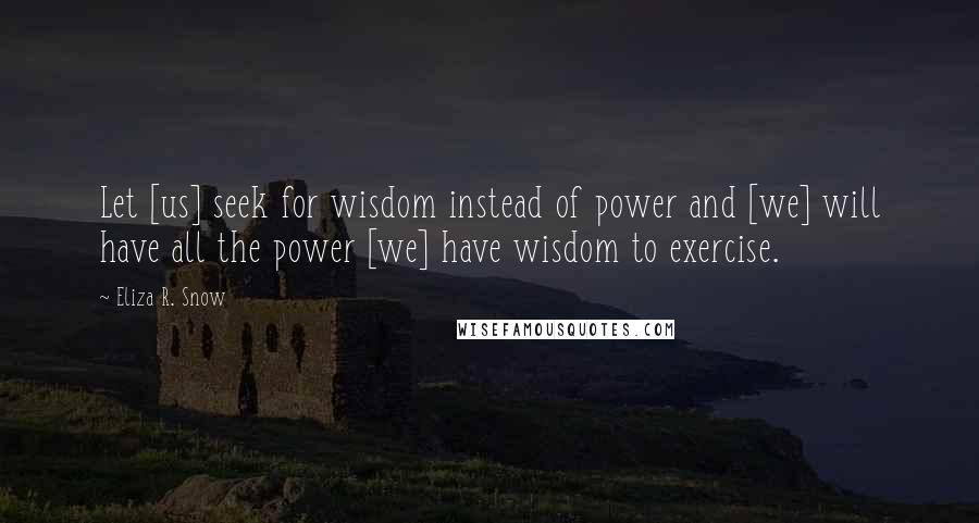 Eliza R. Snow quotes: Let [us] seek for wisdom instead of power and [we] will have all the power [we] have wisdom to exercise.