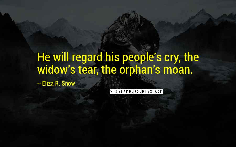 Eliza R. Snow quotes: He will regard his people's cry, the widow's tear, the orphan's moan.