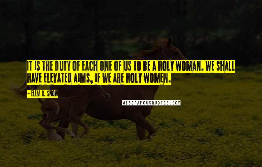 Eliza R. Snow quotes: It is the duty of each one of us to be a holy woman. We shall have elevated aims, if we are holy women.