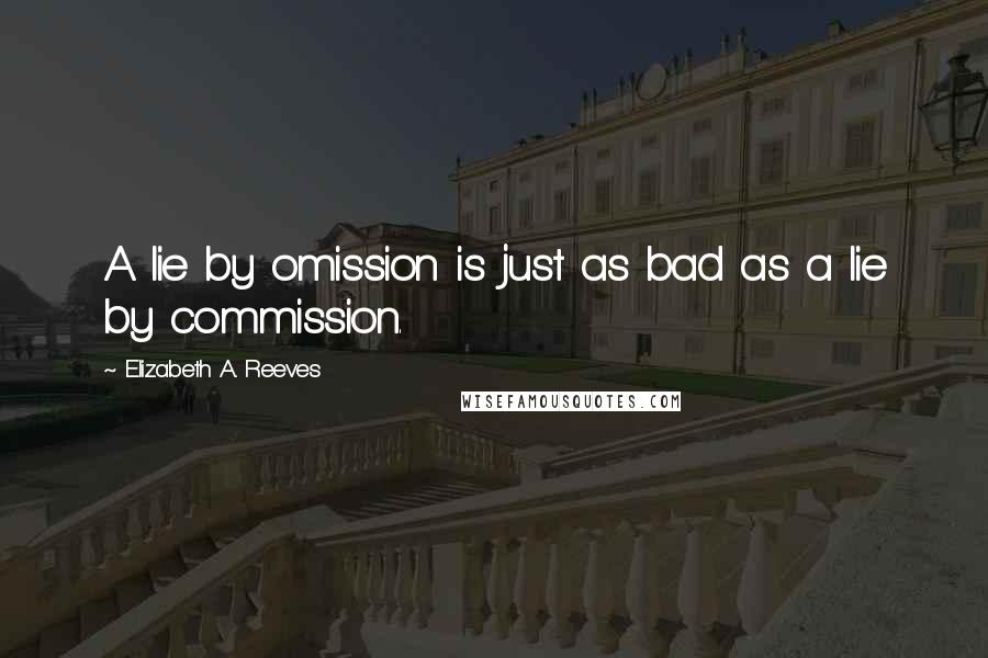 Elizabeth A. Reeves quotes: A lie by omission is just as bad as a lie by commission.
