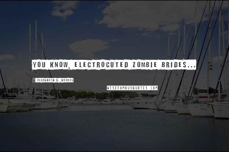 Elizabeth A. Reeves quotes: You know, Electrocuted Zombie Brides...