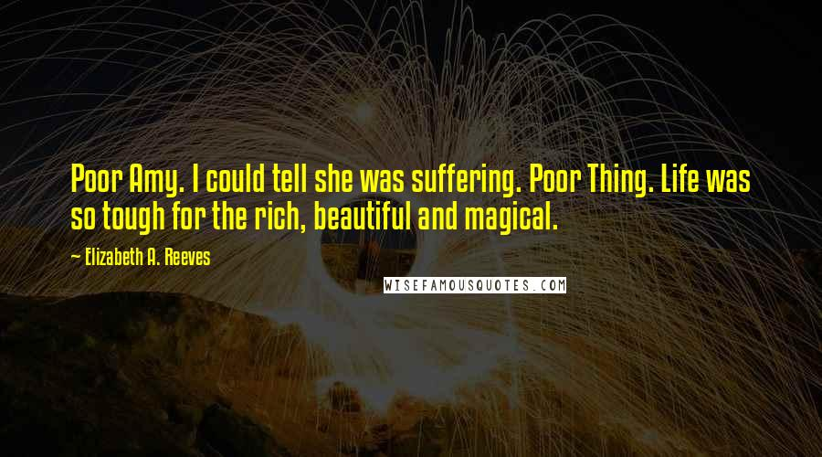 Elizabeth A. Reeves quotes: Poor Amy. I could tell she was suffering. Poor Thing. Life was so tough for the rich, beautiful and magical.