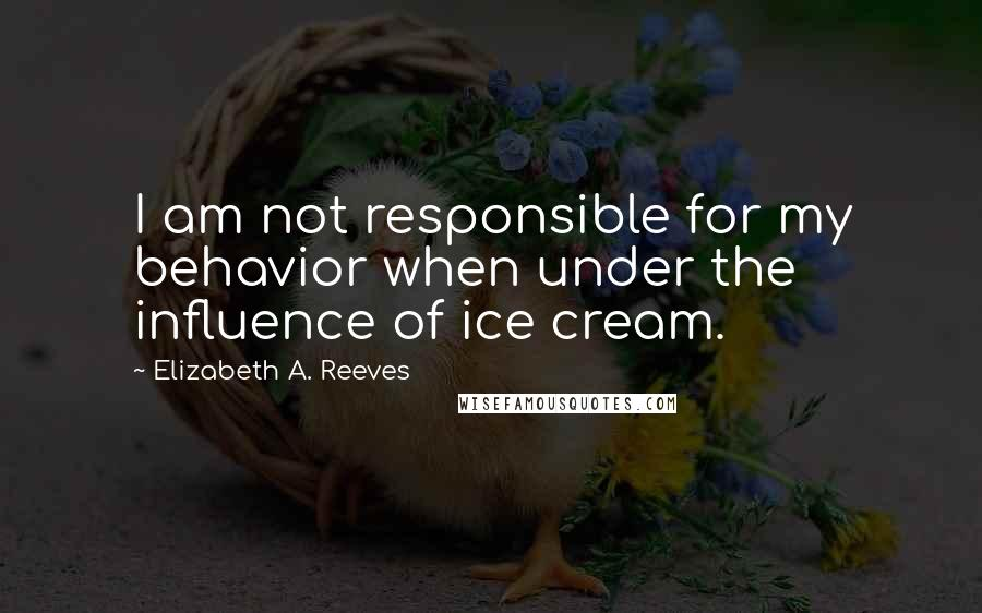 Elizabeth A. Reeves quotes: I am not responsible for my behavior when under the influence of ice cream.
